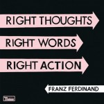 Franz Ferdinand / Right Thoughts, Right Words, Right Action